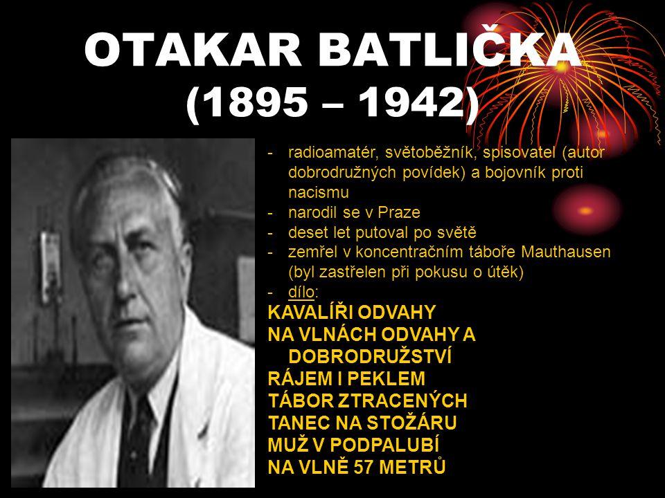 OTAKAR BATLIČKA (1895 – 1942) -r-radioamatér, světoběžník, spisovatel (autor dobrodružných povídek) a bojovník proti nacismu -n-narodil se v Praze -d-