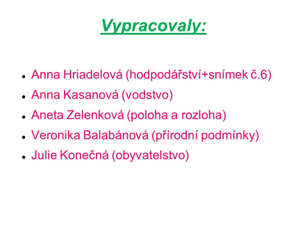 Vypracovaly: Anna Hriadelová (hodpodářství+snímek č.6) Anna Kasanová (vodstvo) Aneta Zelenková (poloha a rozloha) Veronika Balabánová (přírodní podmínky) Julie Konečná (obyvatelstvo)
