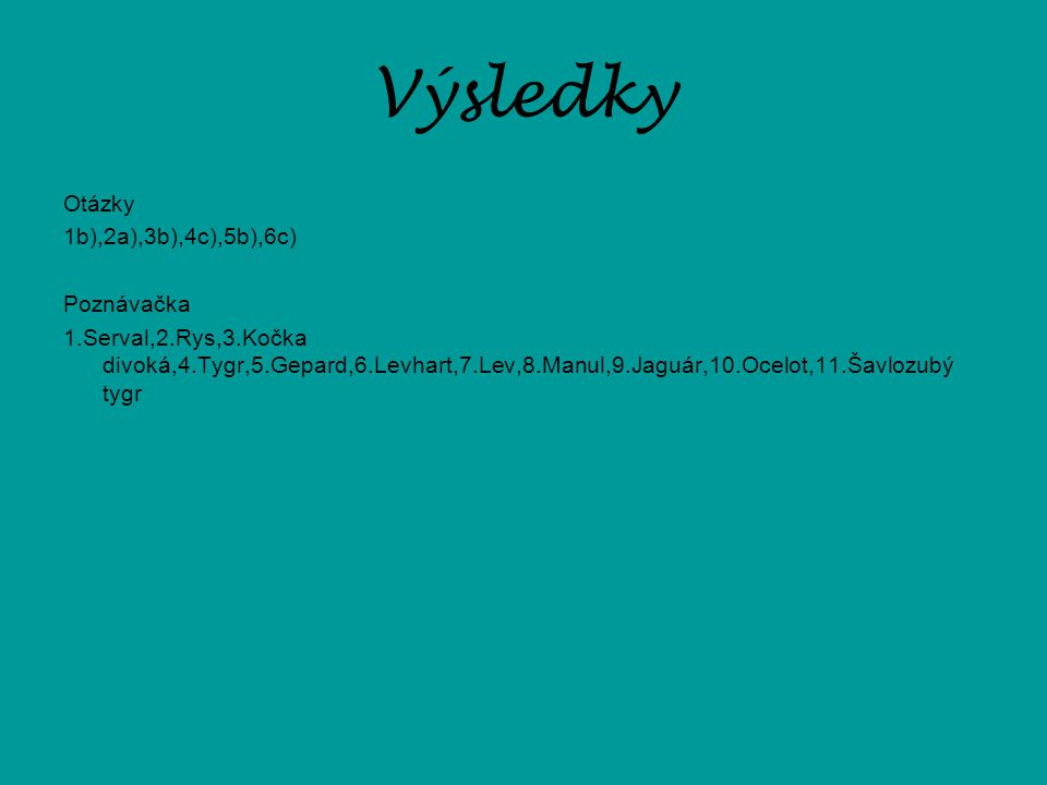 Výsledky Otázky 1b),2a),3b),4c),5b),6c) Poznávačka 1.Serval,2.Rys,3.Kočka divoká,4.Tygr,5.Gepard,6.Levhart,7.Lev,8.Manul,9.Jaguár,10.Ocelot,11.Šavlozu