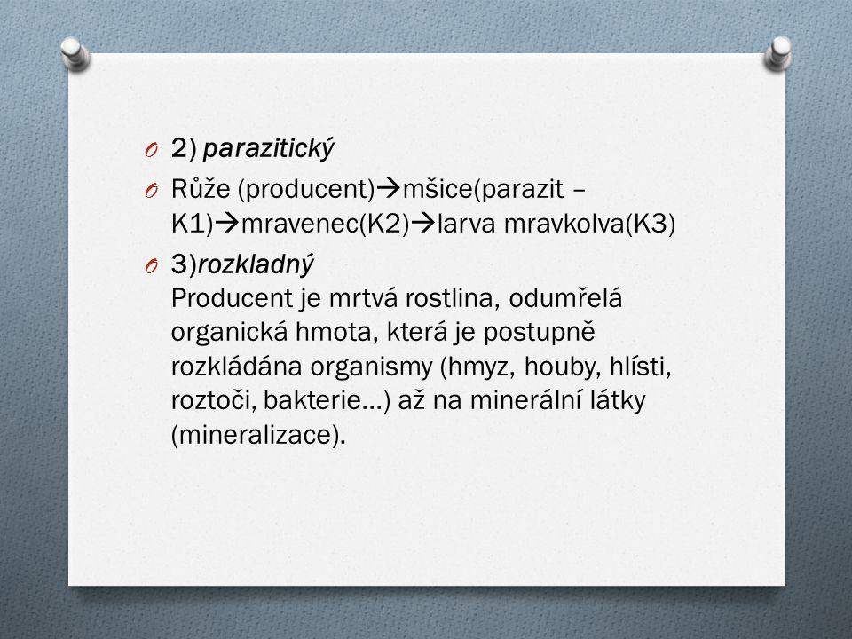 O 2) parazitický O Růže (producent)  mšice(parazit – K1)  mravenec(K2)  larva mravkolva(K3) O 3)rozkladný Producent je mrtvá rostlina, odumřelá org