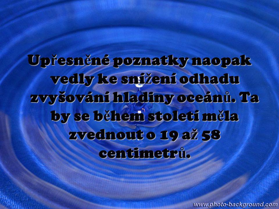 Upřesněné poznatky naopak vedly ke snížení odhadu zvyšování hladiny oceánů. Ta by se během století měla zvednout o 19 až 58 centimetrů.