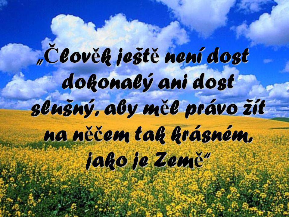 """"""" Č lov ě k ješt ě není dost dokonalý ani dost slušný, aby m ě l právo žít na n ěč em tak krásném, jako je Zem ě """""""