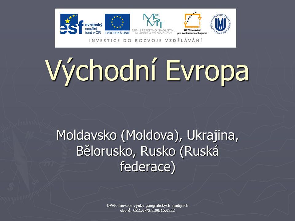 Východní Evropa Moldavsko (Moldova), Ukrajina, Bělorusko, Rusko (Ruská federace) OPVK Inovace výuky geografických studijních oborů, CZ.1.07/2.2.00/15.0222