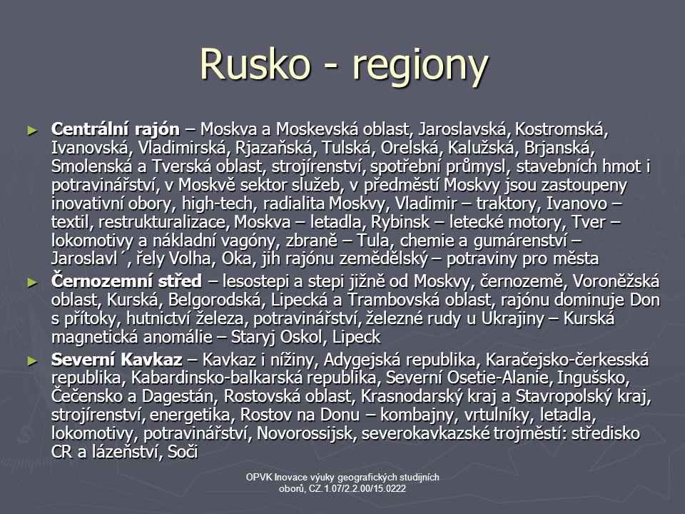 Rusko - regiony ► Centrální rajón – Moskva a Moskevská oblast, Jaroslavská, Kostromská, Ivanovská, Vladimirská, Rjazaňská, Tulská, Orelská, Kalužská, Brjanská, Smolenská a Tverská oblast, strojírenství, spotřební průmysl, stavebních hmot i potravinářství, v Moskvě sektor služeb, v předměstí Moskvy jsou zastoupeny inovativní obory, high-tech, radialita Moskvy, Vladimir – traktory, Ivanovo – textil, restrukturalizace, Moskva – letadla, Rybinsk – letecké motory, Tver – lokomotivy a nákladní vagóny, zbraně – Tula, chemie a gumárenství – Jaroslavl´, řely Volha, Oka, jih rajónu zemědělský – potraviny pro města ► Černozemní střed – lesostepi a stepi jižně od Moskvy, černozemě, Voroněžská oblast, Kurská, Belgorodská, Lipecká a Trambovská oblast, rajónu dominuje Don s přítoky, hutnictví železa, potravinářství, železné rudy u Ukrajiny – Kurská magnetická anomálie – Staryj Oskol, Lipeck ► Severní Kavkaz – Kavkaz i nížiny, Adygejská republika, Karačejsko-čerkesská republika, Kabardinsko-balkarská republika, Severní Osetie-Alanie, Ingušsko, Čečensko a Dagestán, Rostovská oblast, Krasnodarský kraj a Stavropolský kraj, strojírenství, energetika, Rostov na Donu – kombajny, vrtulníky, letadla, lokomotivy, potravinářství, Novorossijsk, severokavkazské trojměstí: středisko CR a lázeňství, Soči OPVK Inovace výuky geografických studijních oborů, CZ.1.07/2.2.00/15.0222