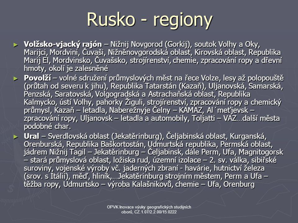 Rusko - regiony ► Volžsko-vjacký rajón – Nižnij Novgorod (Gorkij), soutok Volhy a Oky, Marijci, Mordvini, Čuvaši, Nižněnovgorodská oblast, Kirovská oblast, Republika Marij El, Mordvinsko, Čuvašsko, strojírenství, chemie, zpracování ropy a dřevní hmoty, okolí je zalesněné ► Povolží – volné sdružení průmyslových měst na řece Volze, lesy až polopouště (průtah od severu k jihu), Republika Tatarstán (Kazaň), Uljanovská, Samarská, Penzská, Saratovská, Volgogradská a Astrachaňská oblast, Republika Kalmycko, ústí Volhy, pahorky Žiguli, strojírenství, zpracování ropy a chemický průmysl, Kazaň – letadla, Naberežnyje Čelny – KAMAZ, Al´meťjevsk – zpracování ropy, Uljanovsk – letadla a automobily, Toljatti – VAZ…další města podobné char.