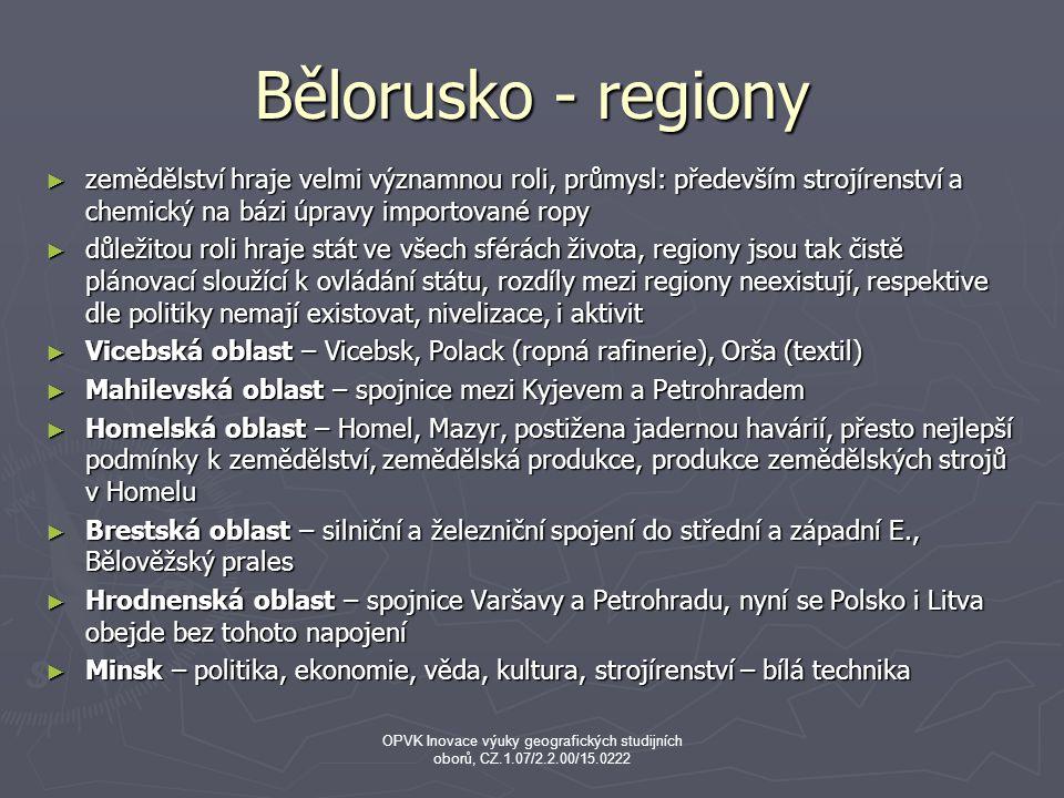 Bělorusko - regiony ► zemědělství hraje velmi významnou roli, průmysl: především strojírenství a chemický na bázi úpravy importované ropy ► důležitou roli hraje stát ve všech sférách života, regiony jsou tak čistě plánovací sloužící k ovládání státu, rozdíly mezi regiony neexistují, respektive dle politiky nemají existovat, nivelizace, i aktivit ► Vicebská oblast – Vicebsk, Polack (ropná rafinerie), Orša (textil) ► Mahilevská oblast – spojnice mezi Kyjevem a Petrohradem ► Homelská oblast – Homel, Mazyr, postižena jadernou havárií, přesto nejlepší podmínky k zemědělství, zemědělská produkce, produkce zemědělských strojů v Homelu ► Brestská oblast – silniční a železniční spojení do střední a západní E., Bělověžský prales ► Hrodnenská oblast – spojnice Varšavy a Petrohradu, nyní se Polsko i Litva obejde bez tohoto napojení ► Minsk – politika, ekonomie, věda, kultura, strojírenství – bílá technika OPVK Inovace výuky geografických studijních oborů, CZ.1.07/2.2.00/15.0222