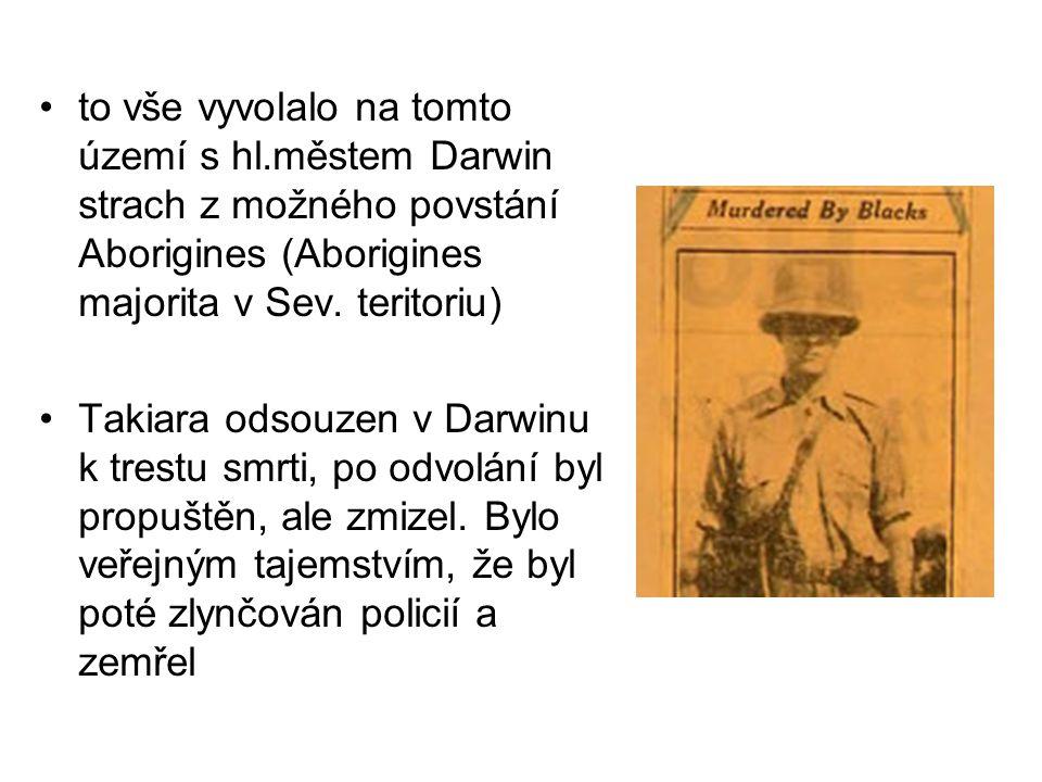 to vše vyvolalo na tomto území s hl.městem Darwin strach z možného povstání Aborigines (Aborigines majorita v Sev. teritoriu) Takiara odsouzen v Darwi