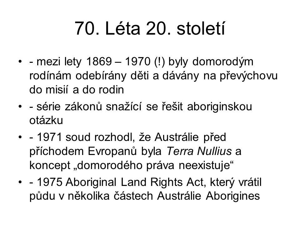 70. Léta 20. století - mezi lety 1869 – 1970 (!) byly domorodým rodínám odebírány děti a dávány na převýchovu do misií a do rodin - série zákonů snaží