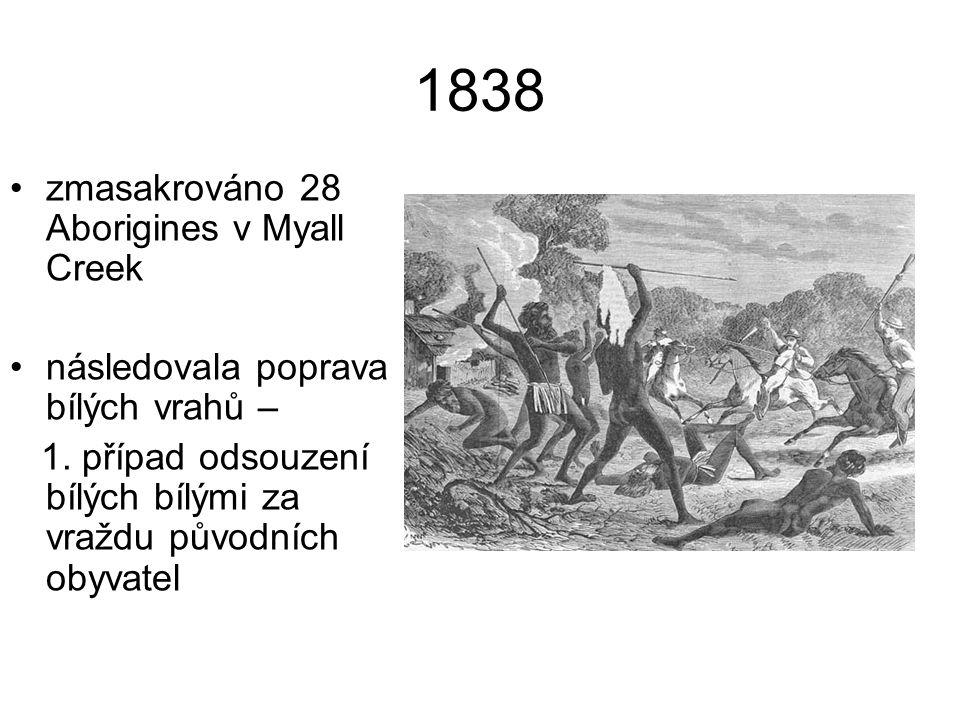 1838 zmasakrováno 28 Aborigines v Myall Creek následovala poprava bílých vrahů – 1. případ odsouzení bílých bílými za vraždu původních obyvatel