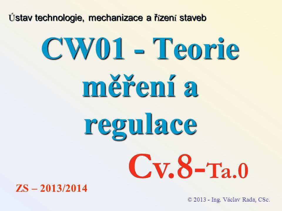 CW01 - Teorie měření a regulace © 2013 - Ing. Václav Rada, CSc. ZS – 2013/2014 Cv.8- Ta.0 Ú stav technologie, mechanizace a ř í zen í staveb