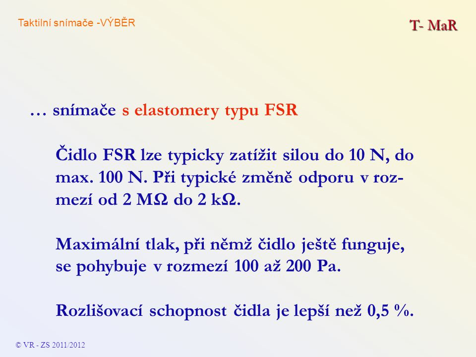T- MaR Čidlo FSR lze typicky zatížit silou do 10 N, do max. 100 N. Při typické změně odporu v roz- mezí od 2 MΩ do 2 kΩ. Maximální tlak, při němž čidl