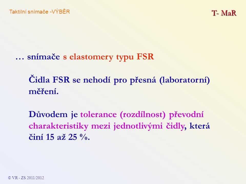 T- MaR Čidla FSR se nehodí pro přesná (laboratorní) měření. Důvodem je tolerance (rozdílnost) převodní charakteristiky mezi jednotlivými čidly, která