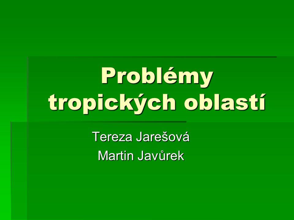 Problémy tropických oblastí Tereza Jarešová Martin Javůrek