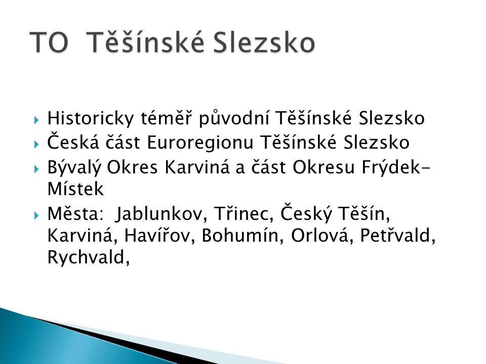  Historicky téměř původní Těšínské Slezsko  Česká část Euroregionu Těšínské Slezsko  Bývalý Okres Karviná a část Okresu Frýdek- Místek  Města: Jab