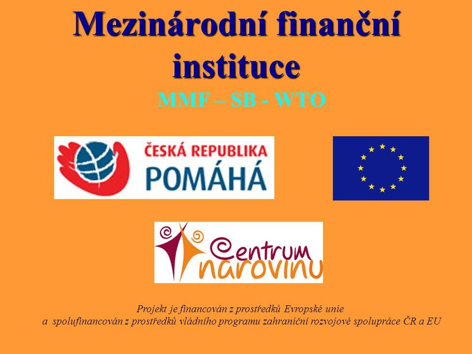 Mezinárodní finanční instituce MMF – SB - WTO Projekt je financován z prostředků Evropské unie a spolufinancován z prostředků vládního programu zahran