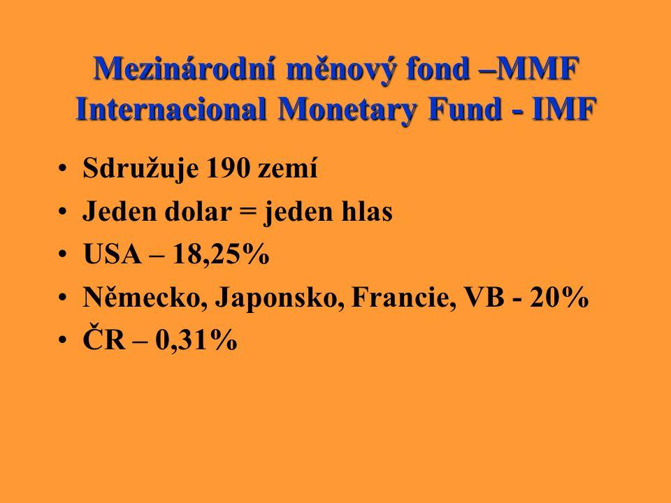 Mezinárodní měnový fond –MMF Internacional Monetary Fund - IMF Sdružuje 190 zemí Jeden dolar = jeden hlas USA – 18,25% Německo, Japonsko, Francie, VB
