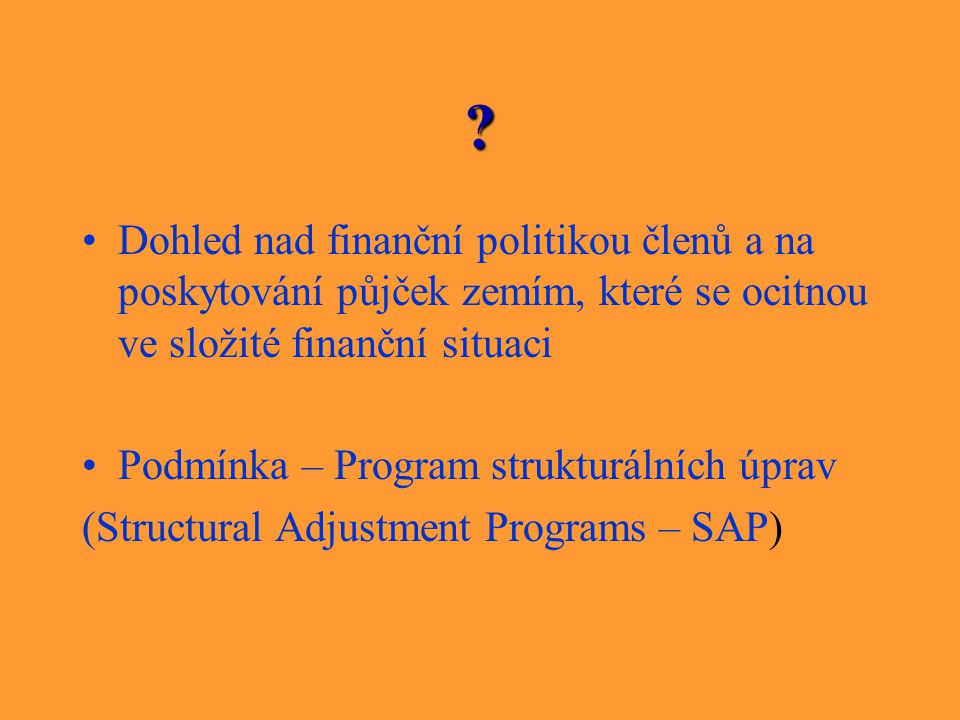 ? Dohled nad finanční politikou členů a na poskytování půjček zemím, které se ocitnou ve složité finanční situaci Podmínka – Program strukturálních úp