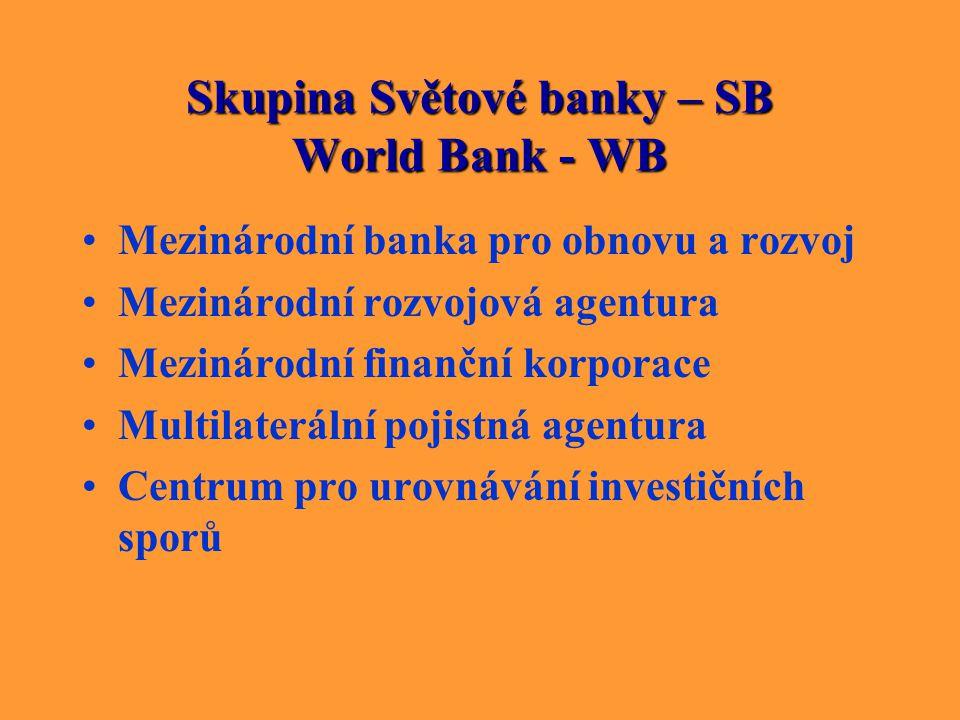 Skupina Světové banky – SB World Bank - WB Mezinárodní banka pro obnovu a rozvoj Mezinárodní rozvojová agentura Mezinárodní finanční korporace Multila