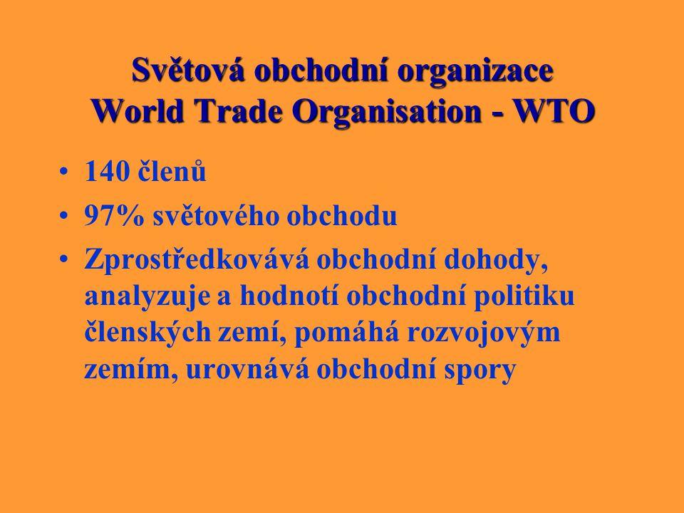 Světová obchodní organizace World Trade Organisation - WTO 140 členů 97% světového obchodu Zprostředkovává obchodní dohody, analyzuje a hodnotí obchod
