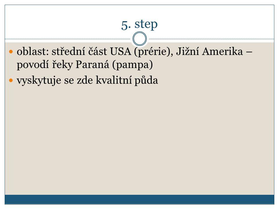 5. step oblast: střední část USA (prérie), Jižní Amerika – povodí řeky Paraná (pampa) vyskytuje se zde kvalitní půda