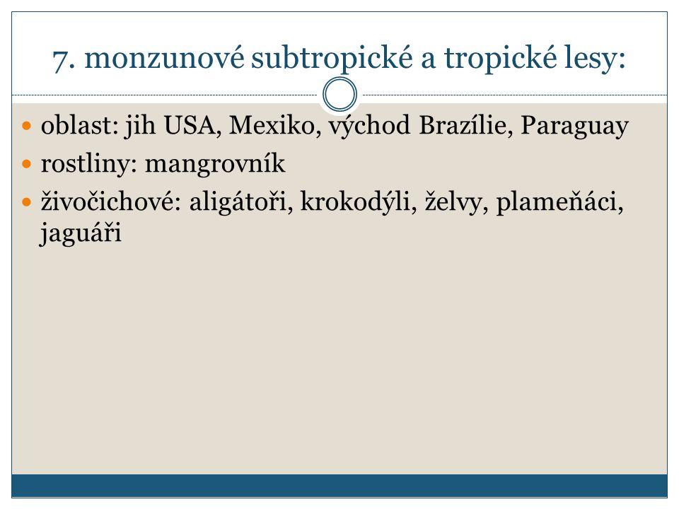 7. monzunové subtropické a tropické lesy: oblast: jih USA, Mexiko, východ Brazílie, Paraguay rostliny: mangrovník živočichové: aligátoři, krokodýli, ž