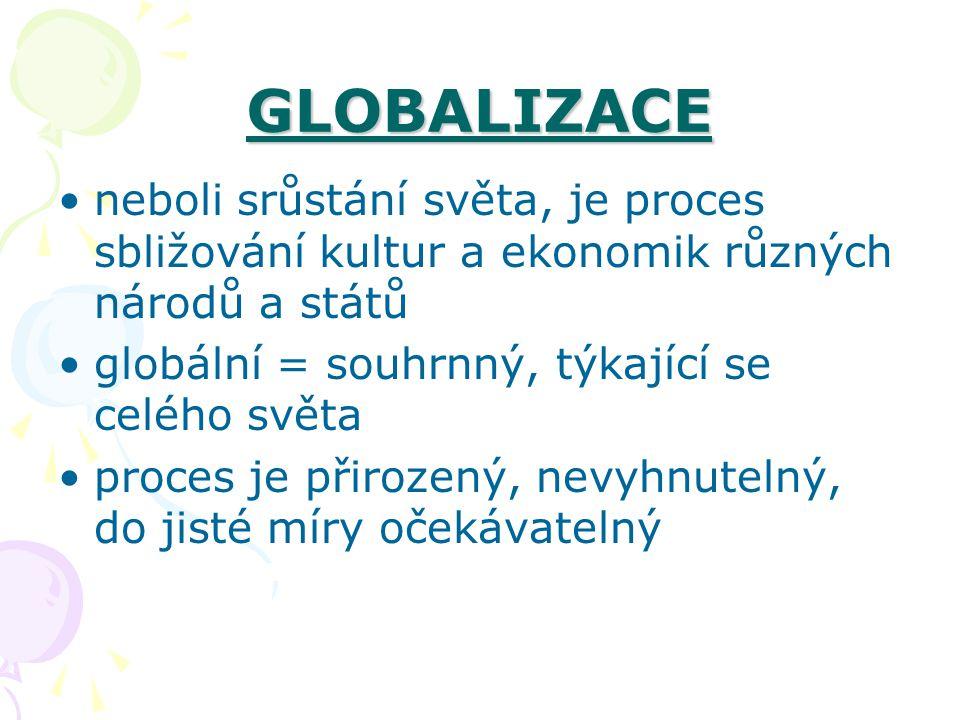 GLOBALIZACE neboli srůstání světa, je proces sbližování kultur a ekonomik různých národů a států globální = souhrnný, týkající se celého světa proces je přirozený, nevyhnutelný, do jisté míry očekávatelný