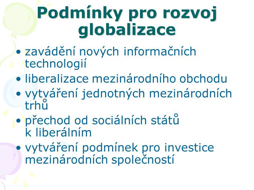 Podmínky pro rozvoj globalizace zavádění nových informačních technologií liberalizace mezinárodního obchodu vytváření jednotných mezinárodních trhů přechod od sociálních států k liberálním vytváření podmínek pro investice mezinárodních společností