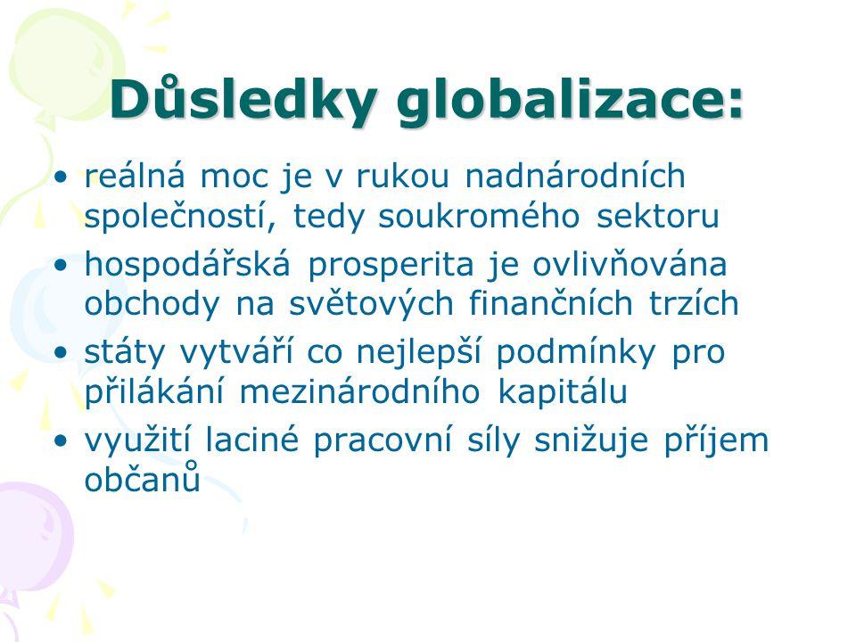 Důsledky globalizace: reálná moc je v rukou nadnárodních společností, tedy soukromého sektoru hospodářská prosperita je ovlivňována obchody na světových finančních trzích státy vytváří co nejlepší podmínky pro přilákání mezinárodního kapitálu využití laciné pracovní síly snižuje příjem občanů