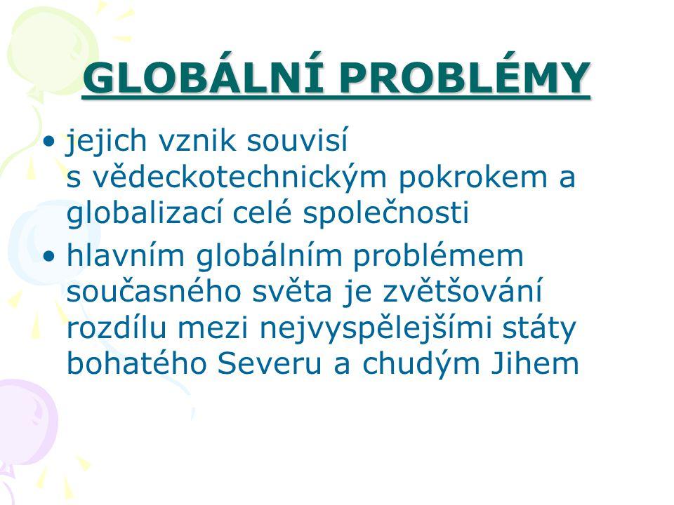 GLOBÁLNÍ PROBLÉMY jejich vznik souvisí s vědeckotechnickým pokrokem a globalizací celé společnosti hlavním globálním problémem současného světa je zvětšování rozdílu mezi nejvyspělejšími státy bohatého Severu a chudým Jihem
