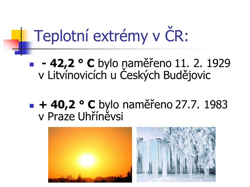 Teplotní extrémy v ČR: - 42,2 ° C bylo naměřeno 11. 2. 1929 v Litvínovicích u Českých Budějovic + 40,2 ° C bylo naměřeno 27.7. 1983 v Praze Uhříněvsi