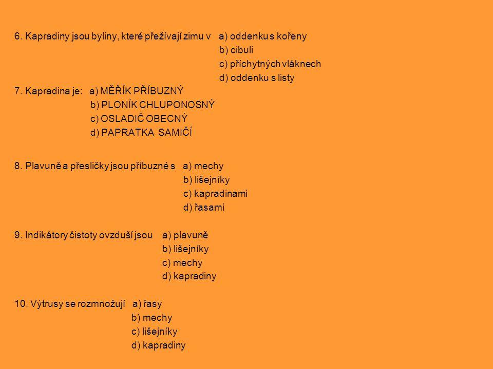 6. Kapradiny jsou byliny, které přežívají zimu v a) oddenku s kořeny b) cibuli c) příchytných vláknech d) oddenku s listy 7. Kapradina je: a) MĚŘÍK PŘ