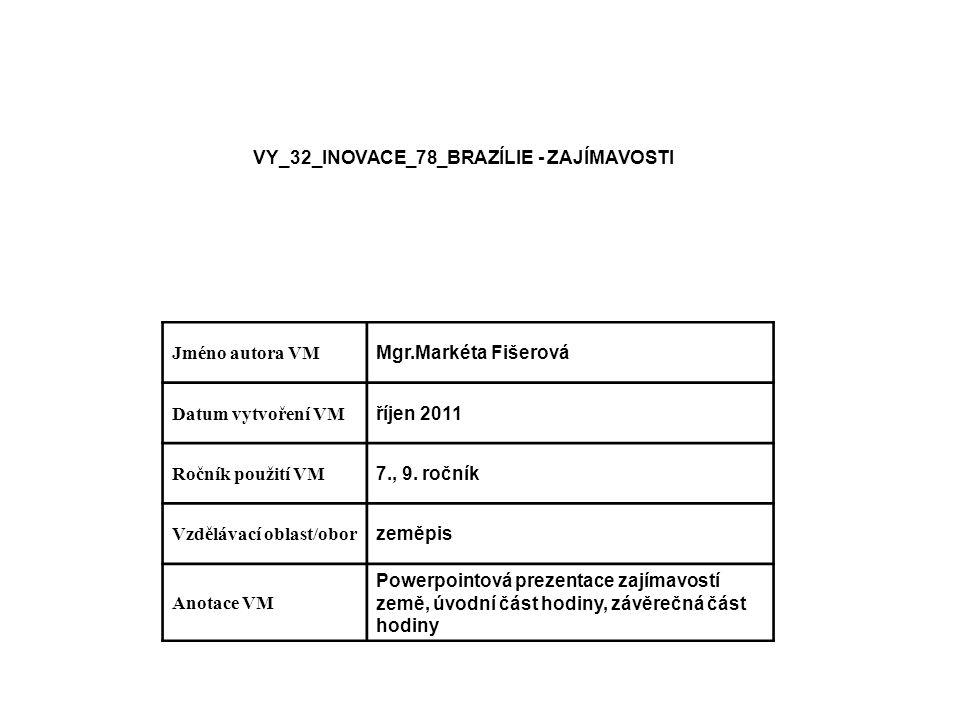 VY_32_INOVACE_78_BRAZÍLIE - ZAJÍMAVOSTI Jméno autora VM Mgr.Markéta Fišerová Datum vytvoření VM říjen 2011 Ročník použití VM 7., 9.