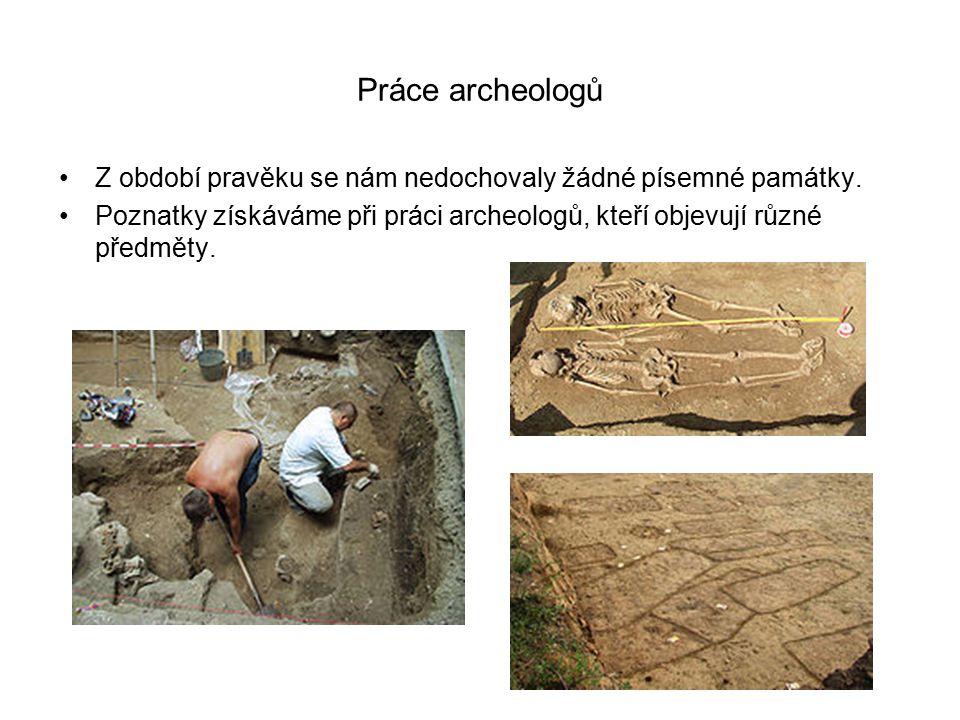 Práce archeologů Z období pravěku se nám nedochovaly žádné písemné památky. Poznatky získáváme při práci archeologů, kteří objevují různé předměty.