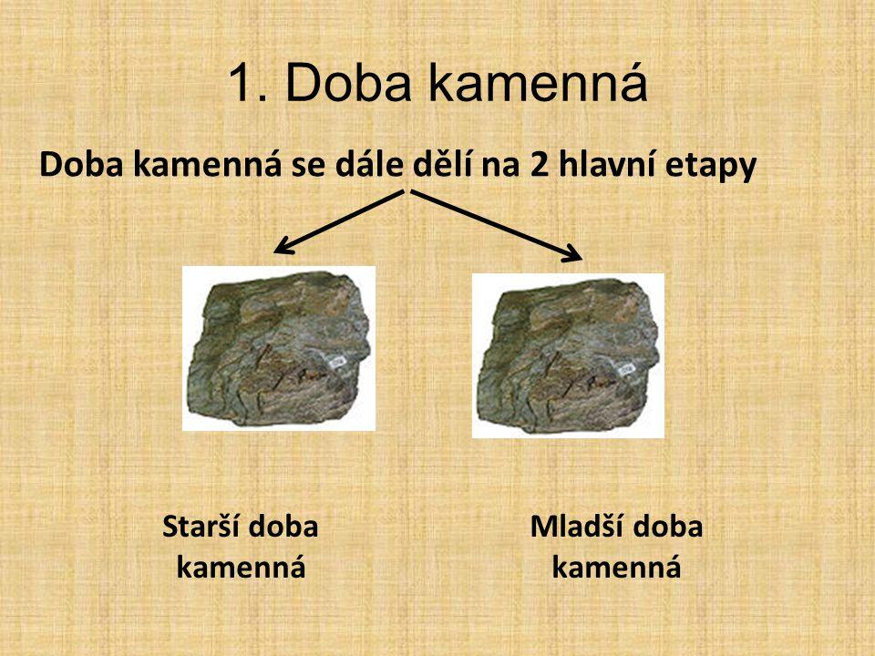 1. Doba kamenná Doba kamenná se dále dělí na 2 hlavní etapy Starší doba kamenná Mladší doba kamenná