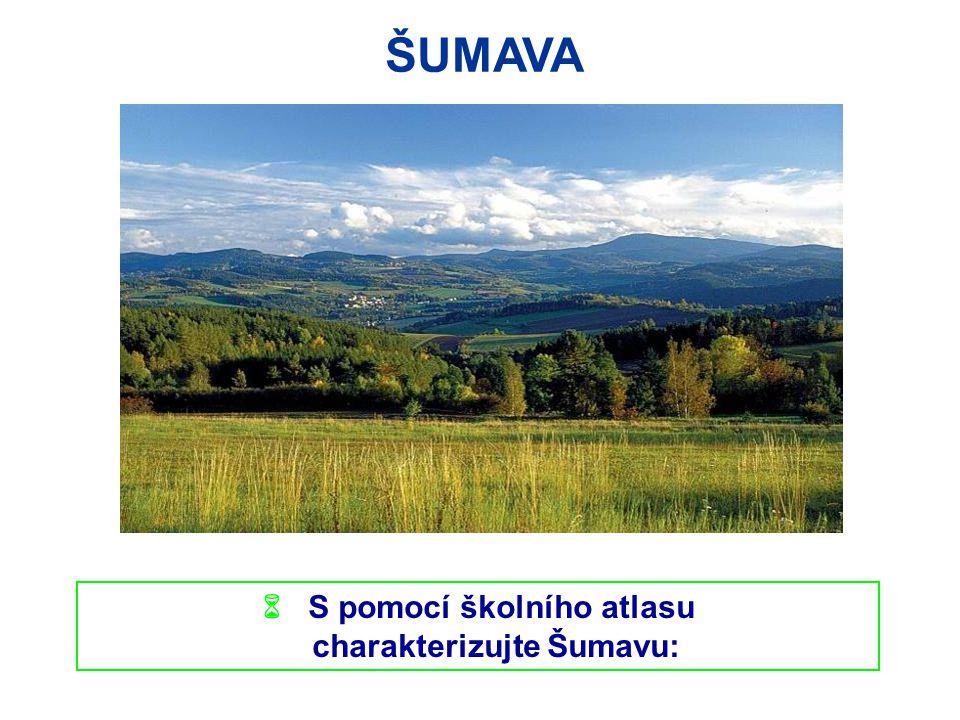 ŠUMAVA  S pomocí školního atlasu charakterizujte Šumavu: