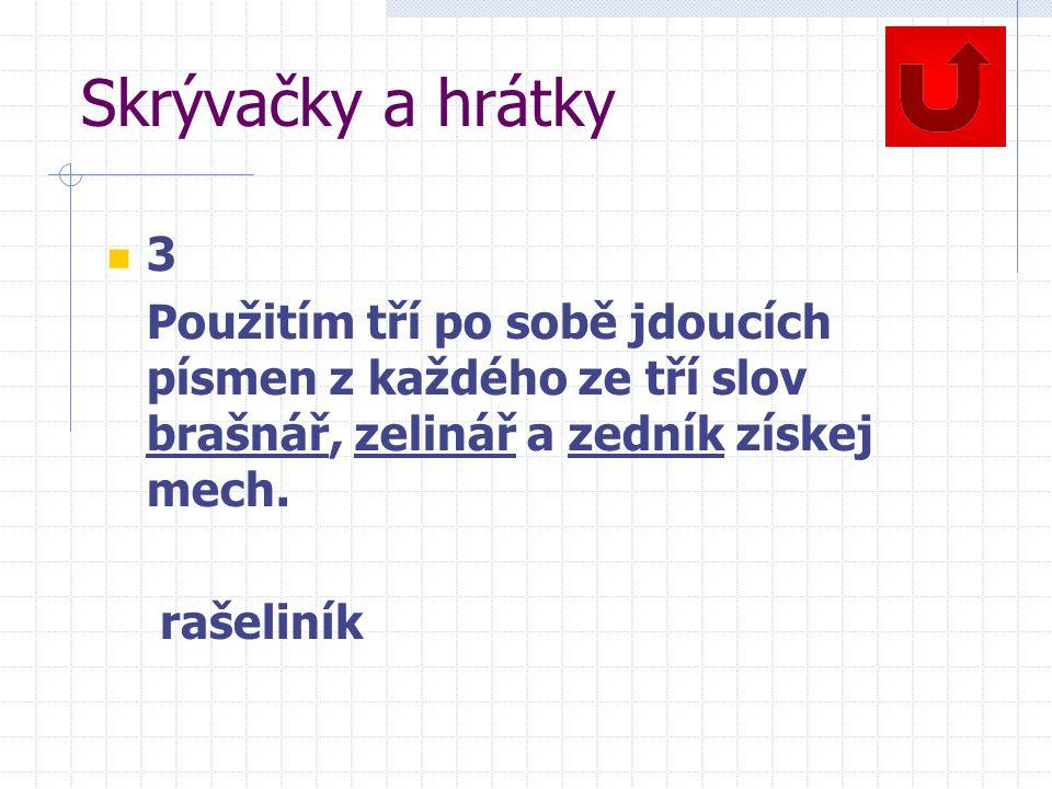 Skrývačky a hrátky 3 Použitím tří po sobě jdoucích písmen z každého ze tří slov brašnář, zelinář a zedník získej mech.
