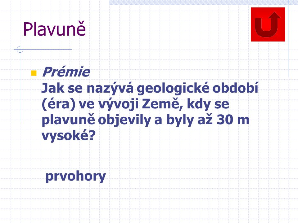 Plavuně Prémie Jak se nazývá geologické období (éra) ve vývoji Země, kdy se plavuně objevily a byly až 30 m vysoké? prvohory