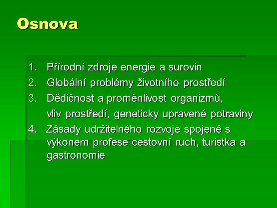 Osnova 1.Přírodní zdroje energie a surovin 2.Globální problémy životního prostředí 3.Dědičnost a proměnlivost organizmů, vliv prostředí, geneticky upr