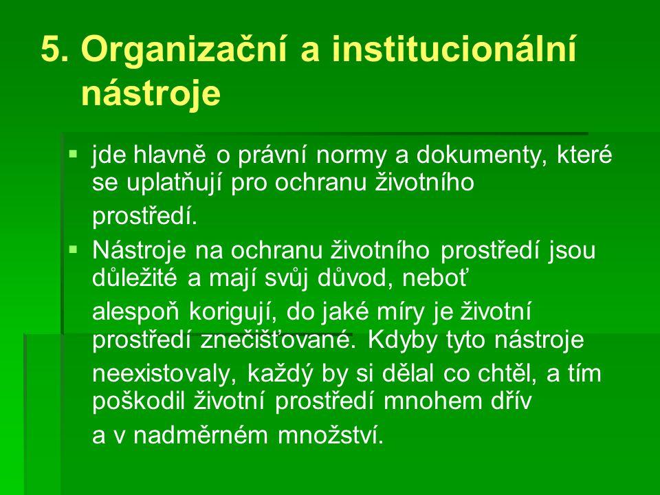 5. Organizační a institucionální nástroje   jde hlavně o právní normy a dokumenty, které se uplatňují pro ochranu životního prostředí.   Nástroje
