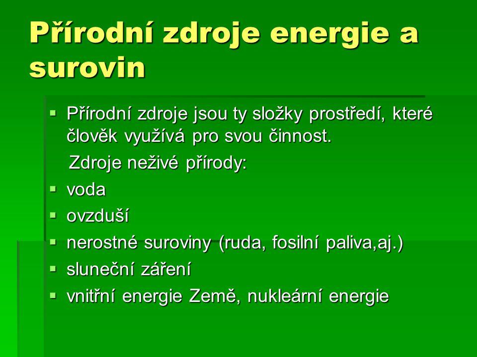Přírodní zdroje energie a surovin  Přírodní zdroje jsou ty složky prostředí, které člověk využívá pro svou činnost. Zdroje neživé přírody: Zdroje než