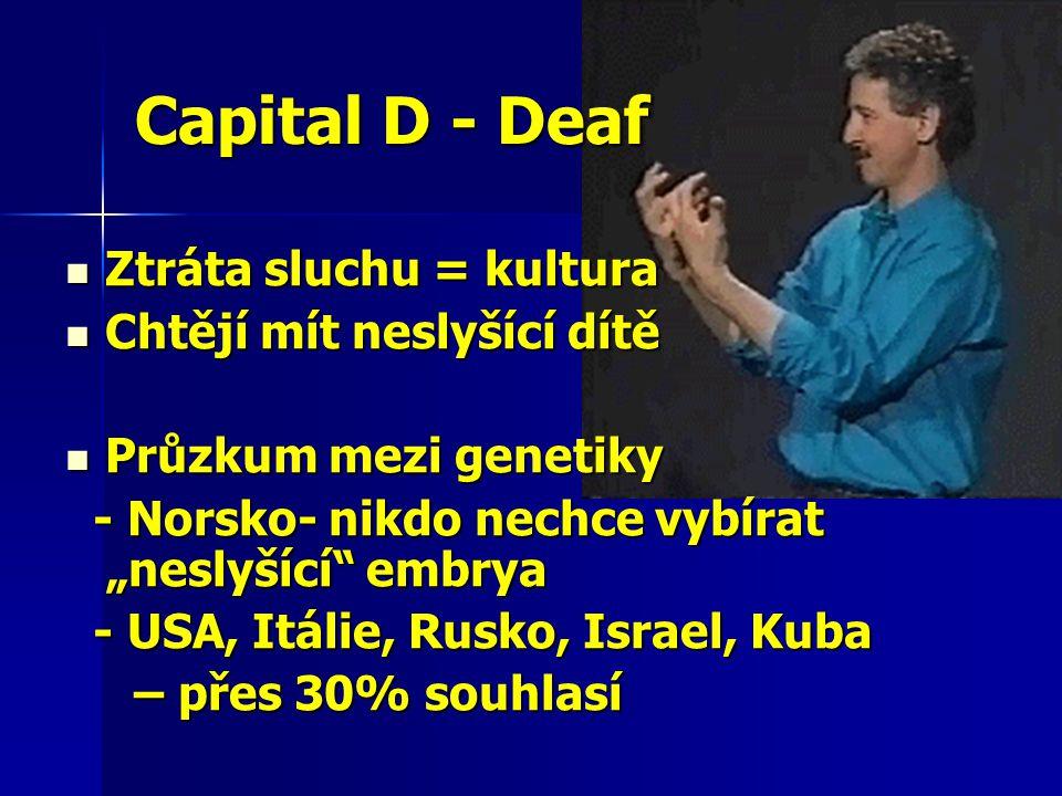 """Capital D - Deaf Ztráta sluchu = kultura Ztráta sluchu = kultura Chtějí mít neslyšící dítě Chtějí mít neslyšící dítě Průzkum mezi genetiky Průzkum mezi genetiky - Norsko- nikdo nechce vybírat """"neslyšící embrya - Norsko- nikdo nechce vybírat """"neslyšící embrya - USA, Itálie, Rusko, Israel, Kuba - USA, Itálie, Rusko, Israel, Kuba – přes 30% souhlasí – přes 30% souhlasí"""