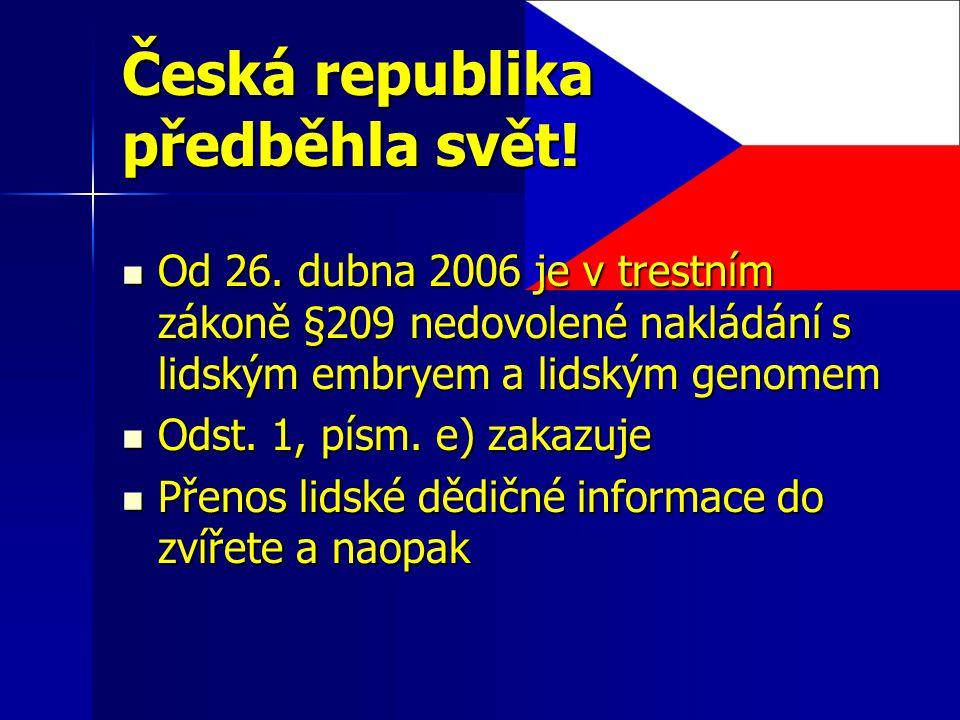 Česká republika předběhla svět! Od 26. dubna 2006 je v trestním zákoně §209 nedovolené nakládání s lidským embryem a lidským genomem Od 26. dubna 2006
