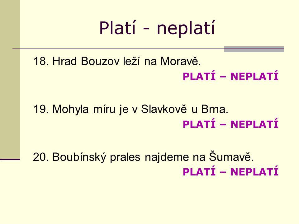 Platí - neplatí 18. Hrad Bouzov leží na Moravě. PLATÍ – NEPLATÍ 19.