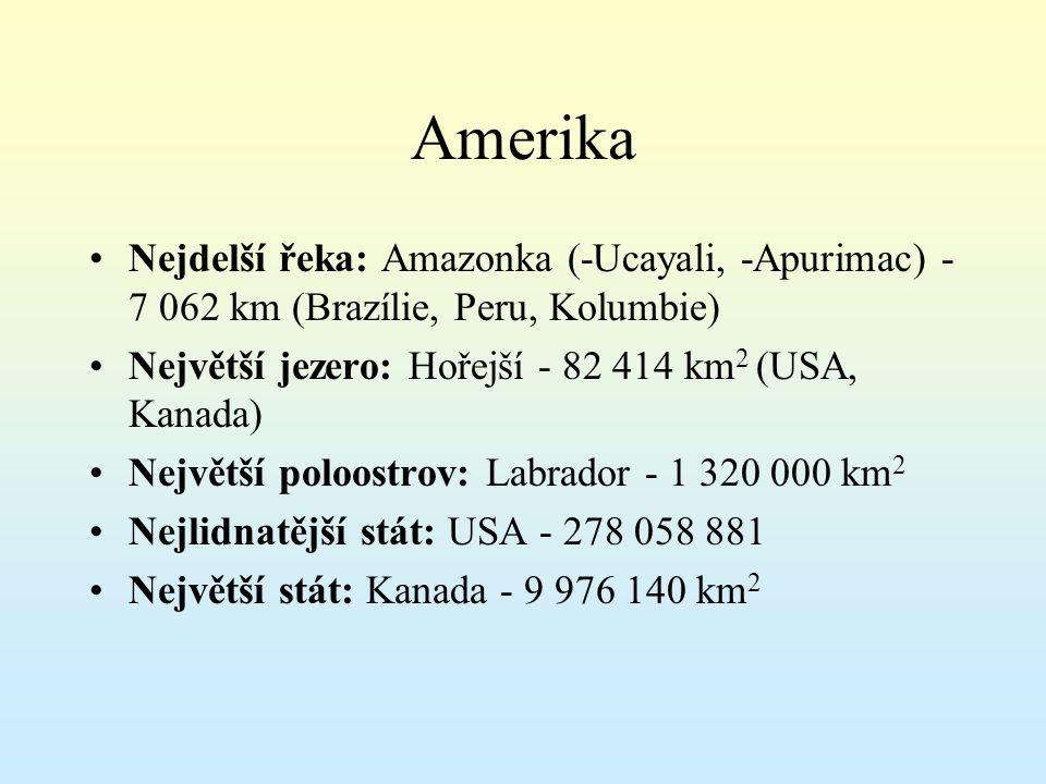 Amerika Nejdelší řeka: Amazonka (-Ucayali, -Apurimac) - 7 062 km (Brazílie, Peru, Kolumbie) Největší jezero: Hořejší - 82 414 km 2 (USA, Kanada) Největší poloostrov: Labrador - 1 320 000 km 2 Nejlidnatější stát: USA - 278 058 881 Největší stát: Kanada - 9 976 140 km 2