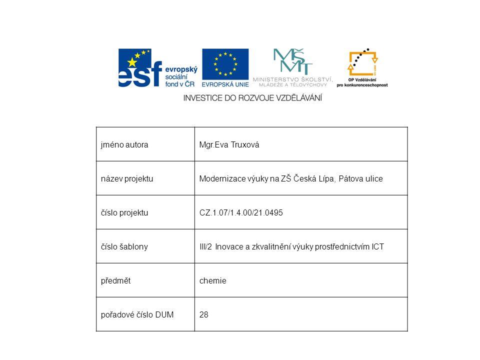 jméno autoraMgr.Eva Truxová název projektuModernizace výuky na ZŠ Česká Lípa, Pátova ulice číslo projektuCZ.1.07/1.4.00/21.0495 číslo šablonyIII/2 Inovace a zkvalitnění výuky prostřednictvím ICT předmětchemie pořadové číslo DUM28