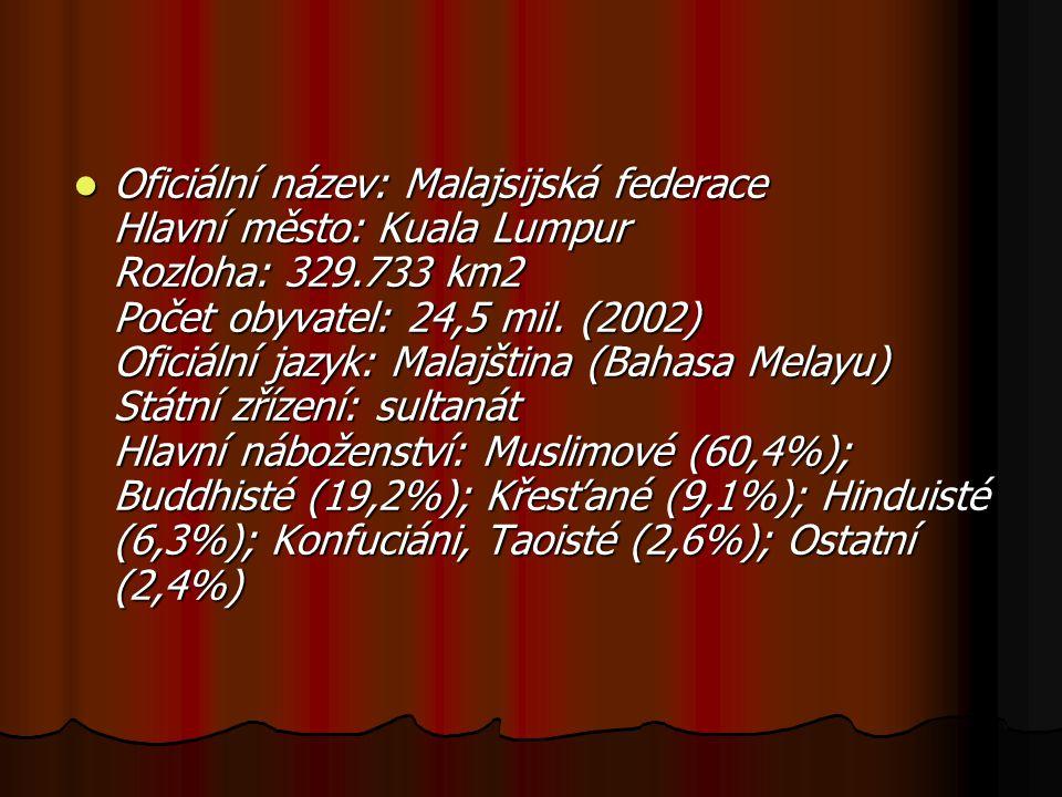 Oficiální název: Malajsijská federace Hlavní město: Kuala Lumpur Rozloha: 329.733 km2 Počet obyvatel: 24,5 mil.