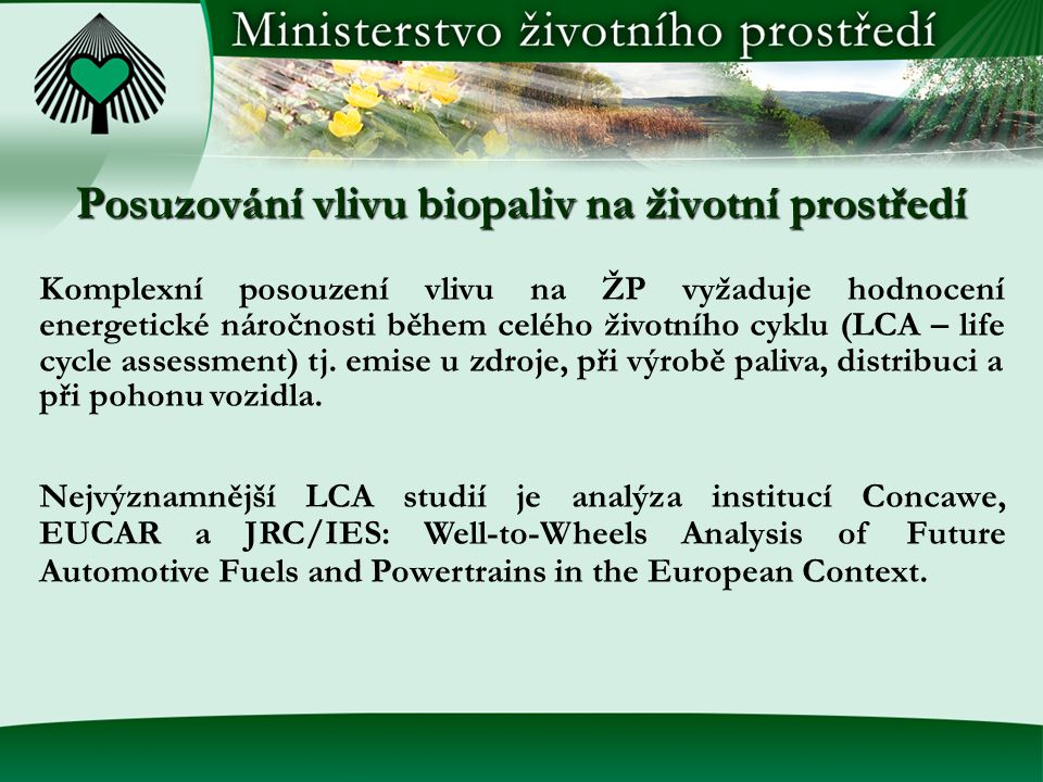 Posuzování vlivu biopaliv na životní prostředí Komplexní posouzení vlivu na ŽP vyžaduje hodnocení energetické náročnosti během celého životního cyklu (LCA – life cycle assessment) tj.