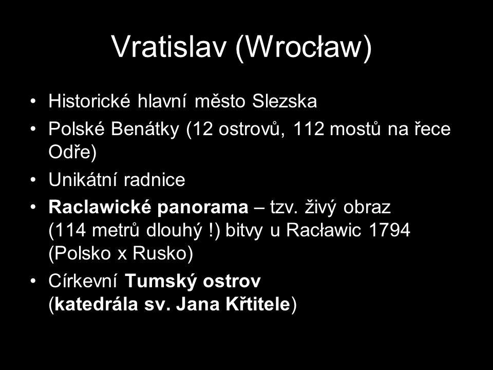 Vratislav (Wrocław)) Historické hlavní město Slezska Polské Benátky (12 ostrovů, 112 mostů na řece Odře) Unikátní radnice Raclawické panorama – tzv. ž