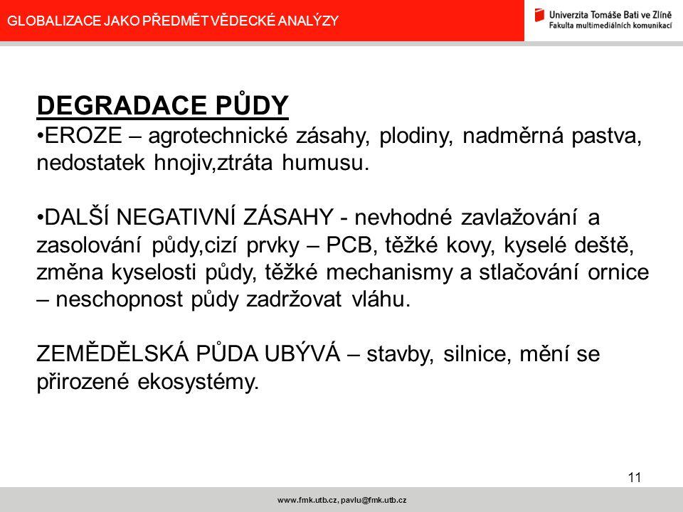 11 www.fmk.utb.cz, pavlu@fmk.utb.cz GLOBALIZACE JAKO PŘEDMĚT VĚDECKÉ ANALÝZY DEGRADACE PŮDY EROZE – agrotechnické zásahy, plodiny, nadměrná pastva, ne