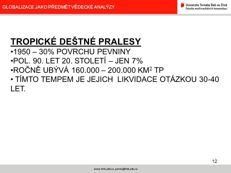 12 www.fmk.utb.cz, pavlu@fmk.utb.cz GLOBALIZACE JAKO PŘEDMĚT VĚDECKÉ ANALÝZY TROPICKÉ DEŠTNÉ PRALESY 1950 – 30% POVRCHU PEVNINY POL. 90. LET 20. STOLE